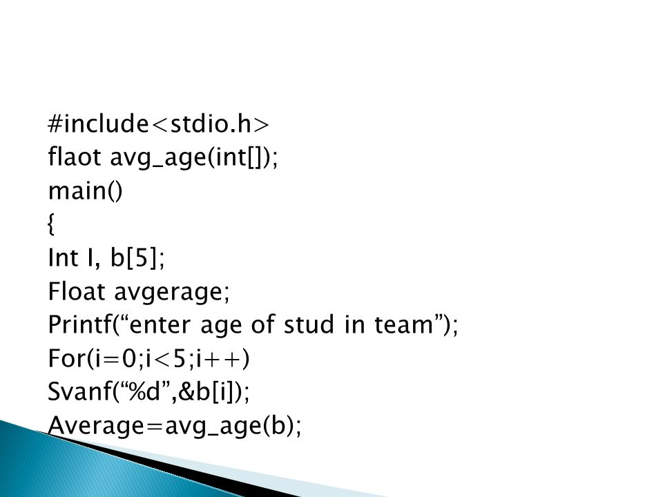 #include<stdio.h> flaot avg_age(int[]); main() { Int I, b[5]; Float avgerage; Printf( enter age of stud in team ); For(i=0;i<5;i++) Svanf( %d ,&b[i]); Average=avg_age(b);